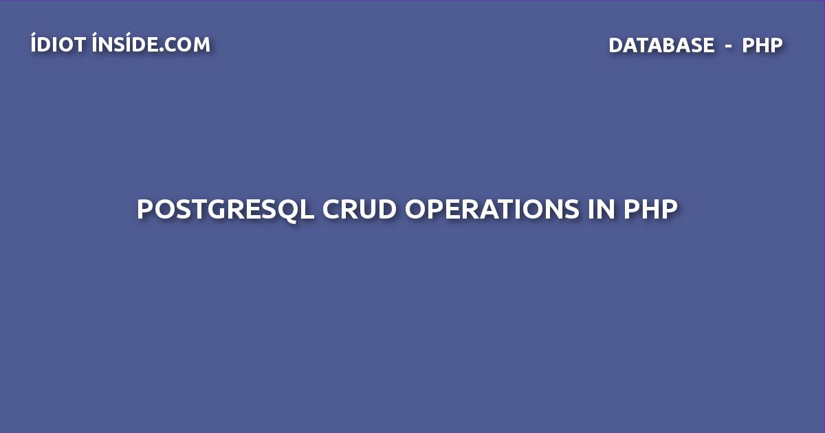 PostgreSQL CRUD Operations in PHP - IdiotInside com